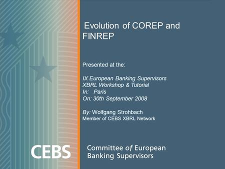 1 Evolution of COREP and FINREP Presented at the: IX European Banking Supervisors XBRL Workshop & Tutorial In: Paris On: 30th September 2008 By: Wolfgang.