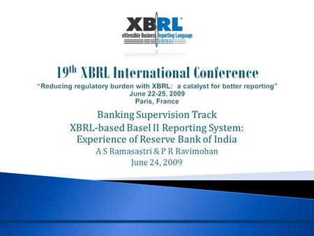 Banking Supervision Track XBRL-based Basel II Reporting System: Experience of Reserve Bank of India A S Ramasastri & P R Ravimohan June 24, 2009.