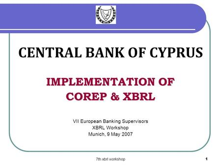 7th xbrl workshop1 CENTRAL BANK OF CYPRUS IMPLEMENTATION OF COREP & XBRL VII European Banking Supervisors XBRL Workshop Munich, 9 May 2007.