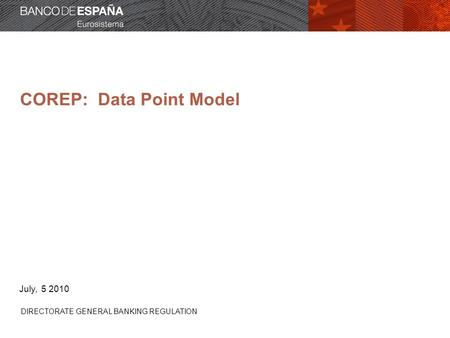 COREP: Data Point Model DIRECTORATE GENERAL BANKING REGULATION July, 5 2010.