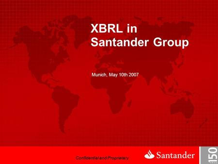Confidential and Proprietary XBRL in Santander Group Munich, May 10th 2007 Confidential and Proprietary.