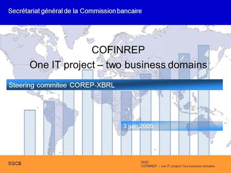 SIGD COFINREP – one IT project / two business domains SGCB COFINREP One IT project – two business domains Steering commitee COREP-XBRL 3 juin 2005 Secrétariat.
