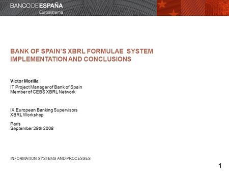 INFORMATION SYSTEMS AND PROCESSES BANK OF SPAINS XBRL FORMULAE SYSTEM IMPLEMENTATION AND CONCLUSIONS Víctor Morilla IT Project Manager of Bank of Spain.