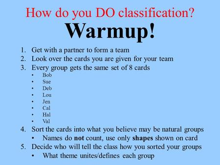 How do you DO classification? 1.Get with a partner to form a team 2.Look over the cards you are given for your team 3.Every group gets the same set of.