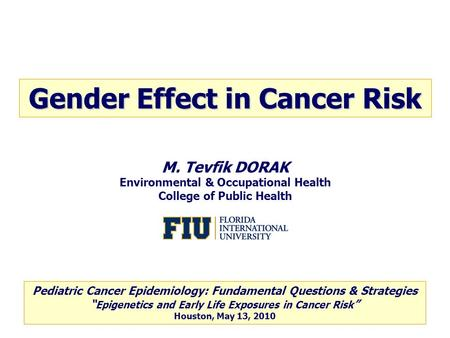 M. Tevfik DORAK Environmental & Occupational Health College of Public Health Gender Effect in Cancer Risk Pediatric Cancer Epidemiology: Fundamental Questions.