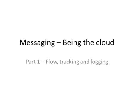 Messaging – Being the cloud Part 1 – Flow, tracking and logging.