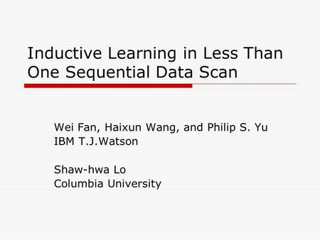 Inductive Learning in Less Than One Sequential Data Scan Wei Fan, Haixun Wang, and Philip S. Yu IBM T.J.Watson Shaw-hwa Lo Columbia University.