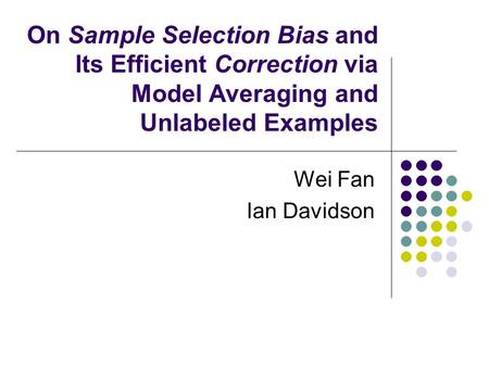 On Sample Selection Bias and Its Efficient Correction via Model Averaging and Unlabeled Examples Wei Fan Ian Davidson.
