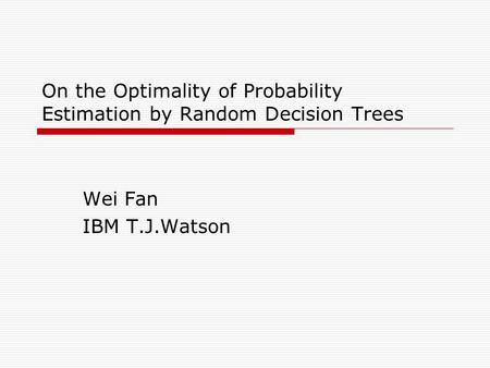 On the Optimality of Probability Estimation by Random Decision Trees Wei Fan IBM T.J.Watson.