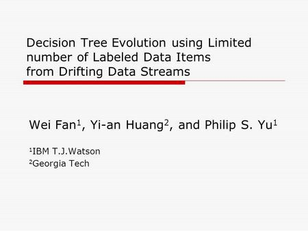 Decision Tree Evolution using Limited number of Labeled Data Items from Drifting Data Streams Wei Fan 1, Yi-an Huang 2, and Philip S. Yu 1 1 IBM T.J.Watson.