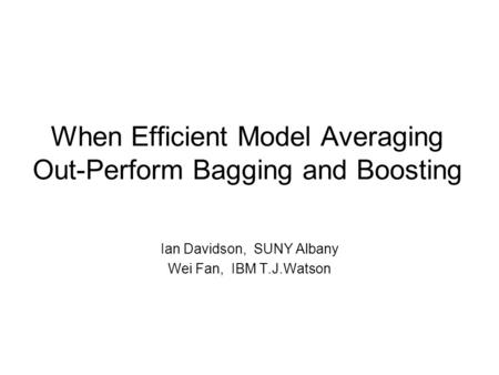 When Efficient Model Averaging Out-Perform Bagging and Boosting Ian Davidson, SUNY Albany Wei Fan, IBM T.J.Watson.