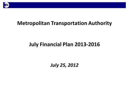 Metropolitan Transportation Authority July Financial Plan 2013-2016 July 25, 2012.