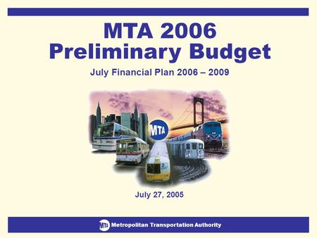 Metropolitan Transportation Authority July Financial Plan 2006-2009 1 Metropolitan Transportation Authority July 27, 2005 MTA 2006 Preliminary Budget July.