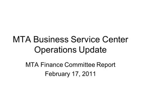 MTA Business Service Center Operations Update MTA Finance Committee Report February 17, 2011.