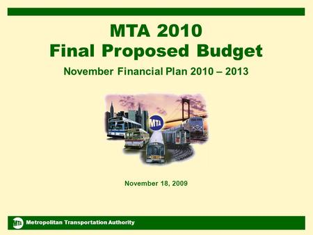 Metropolitan Transportation Authority November 2009 Financial Plan 2010-2013 1 MTA 2010 Final Proposed Budget November Financial Plan 2010 – 2013 November.