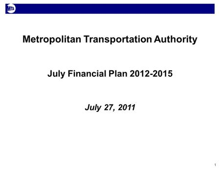 1 Metropolitan Transportation Authority July Financial Plan 2012-2015 July 27, 2011.