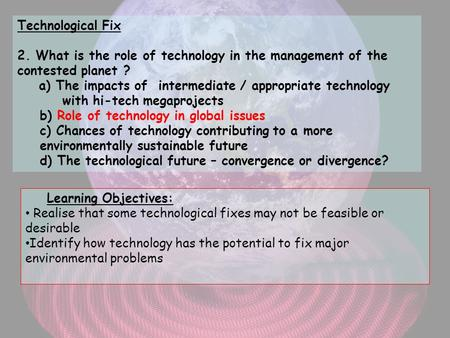 Technological Fix 2. What is the role of technology in the management of the contested planet ? a) The impacts of intermediate / appropriate technology.