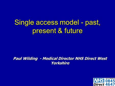 Single access model - past, present & future Paul Wilding - Medical Director NHS Direct West Yorkshire.