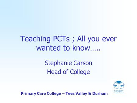 Primary Care College – Tees Valley & Durham Teaching PCTs ; All you ever wanted to know….. Stephanie Carson Head of College.