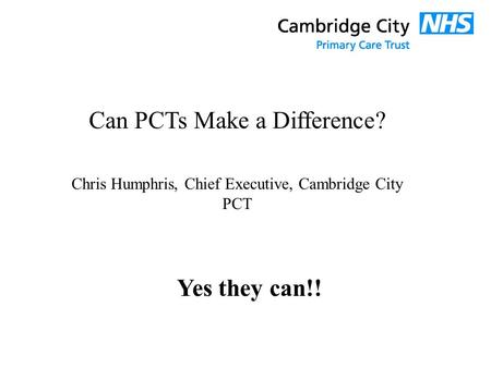 Can PCTs Make a Difference? Chris Humphris, Chief Executive, Cambridge City PCT Yes they can!!