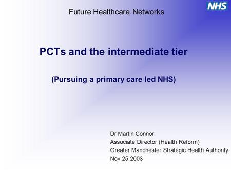 PCTs and the intermediate tier (Pursuing a primary care led NHS) Dr Martin Connor Associate Director (Health Reform) Greater Manchester Strategic Health.