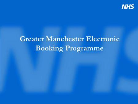 Greater Manchester Electronic Booking Programme. Booking- what are we working towards? NHS Plan Booking Targets combined with major service redesign Patient.