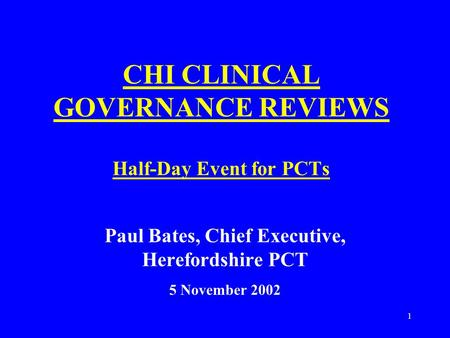 1 CHI CLINICAL GOVERNANCE REVIEWS Half-Day Event for PCTs Paul Bates, Chief Executive, Herefordshire PCT 5 November 2002.