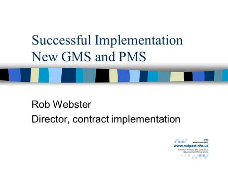 Successful Implementation New GMS and PMS Rob Webster Director, contract implementation.