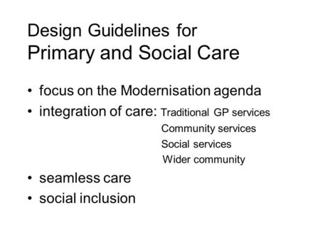 Design Guidelines for Primary and Social Care focus on the Modernisation agenda integration of care: Traditional GP services Community services Social.