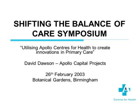 SHIFTING THE BALANCE OF CARE SYMPOSIUM Utilising Apollo Centres for Health to create innovations in Primary Care David Dawson – Apollo Capital Projects.
