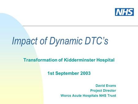 Impact of Dynamic DTCs Transformation of Kidderminster Hospital 1st September 2003 David Evans Project Director Worcs Acute Hospitals NHS Trust.