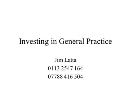 Investing in General Practice Jim Latta 0113 2547 164 07788 416 504.