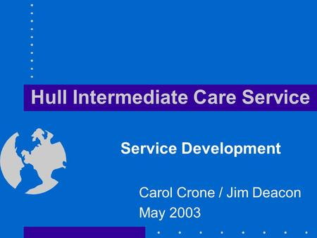 Hull Intermediate Care Service Service Development Carol Crone / Jim Deacon May 2003.
