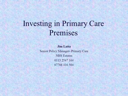 Investing in Primary Care Premises Jim Latta Senior Policy Manager- Primary Care NHS Estates 0113 2547 164 07788 416 504.