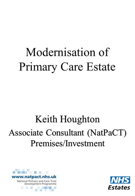 Modernisation of Primary Care Estate Keith Houghton Associate Consultant (NatPaCT) Premises/Investment Keith Houghton Associate Consultant (NatPaCT) Premises/Investment.