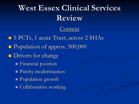 West Essex Clinical Services Review Context 5 PCTs, 1 acute Trust, across 2 SHAs 5 PCTs, 1 acute Trust, across 2 SHAs Population of approx. 500,000 Population.
