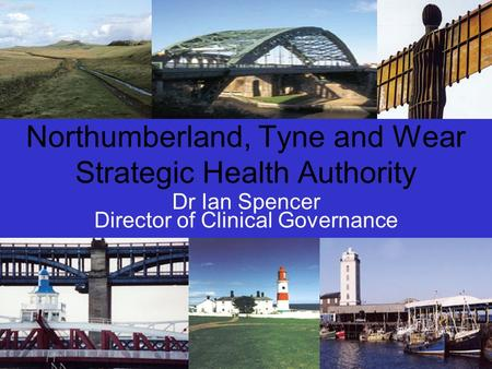 Northumberland, Tyne and Wear Strategic Health Authority Dr Ian Spencer Director of Clinical Governance.