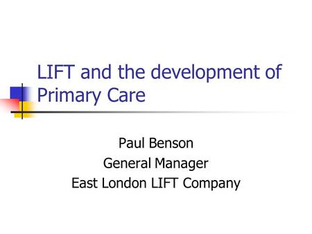 LIFT and the development of Primary Care Paul Benson General Manager East London LIFT Company.