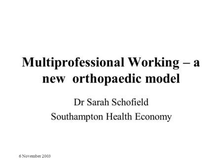 6 November 2003 Multiprofessional Working – a new orthopaedic model Dr Sarah Schofield Southampton Health Economy.