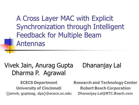 A Cross Layer MAC with Explicit Synchronization through Intelligent Feedback for Multiple Beam Antennas Vivek Jain, Anurag Gupta Dharma P. Agrawal Dhananjay.
