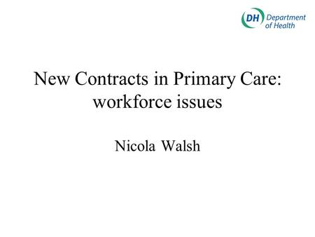 New Contracts in Primary Care: workforce issues Nicola Walsh.