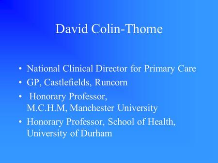 David Colin-Thome National Clinical Director for Primary Care GP, Castlefields, Runcorn Honorary Professor, M.C.H.M, Manchester University Honorary Professor,