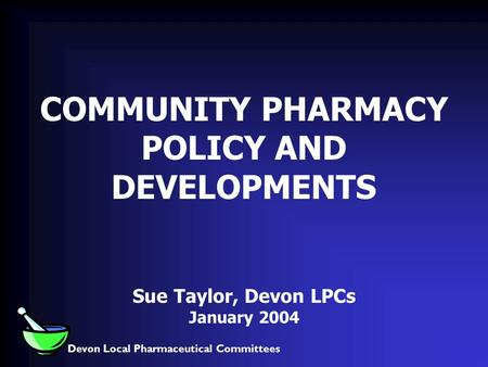 Devon Local Pharmaceutical Committees COMMUNITY PHARMACY POLICY AND DEVELOPMENTS Sue Taylor, Devon LPCs January 2004.