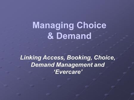 Managing Choice & Demand Linking Access, Booking, Choice, Demand Management and Evercare.