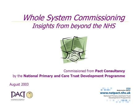 Commissioned from Pact Consultancy by the National Primary and Care Trust Development Programme August 2003 Whole System Commissioning Insights from beyond.