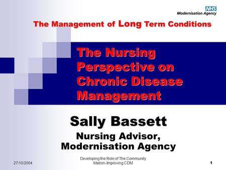 27/10/2004 Developing the Role of The Community Matron-Improving CDM 1 The Nursing Perspective on Chronic Disease Management Sally Bassett Nursing Advisor,