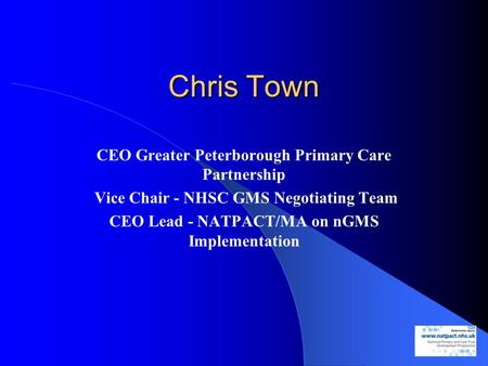 Chris Town CEO Greater Peterborough Primary Care Partnership Vice Chair - NHSC GMS Negotiating Team CEO Lead - NATPACT/MA on nGMS Implementation.