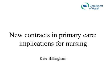 New contracts in primary care: implications for nursing Kate Billingham.