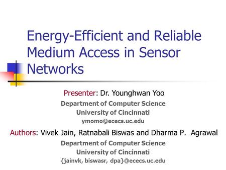 Energy-Efficient and Reliable Medium Access in Sensor Networks Authors: Vivek Jain, Ratnabali Biswas and Dharma P. Agrawal Department of Computer Science.