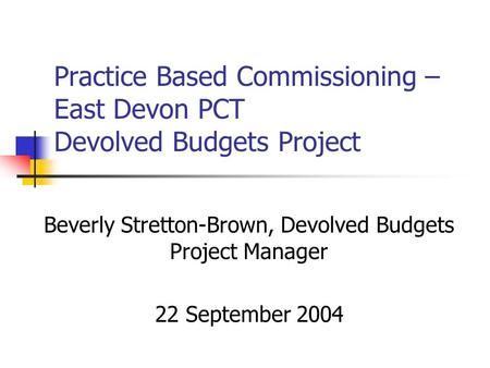 Practice Based Commissioning – East Devon PCT Devolved Budgets Project Beverly Stretton-Brown, Devolved Budgets Project Manager 22 September 2004.